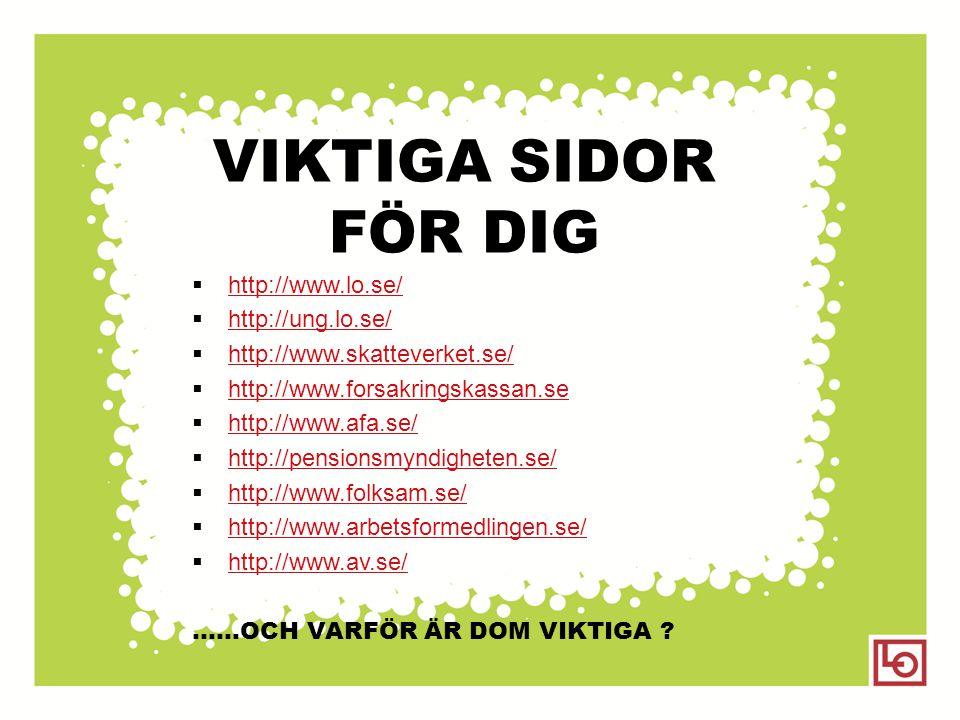 VIKTIGA SIDOR FÖR DIG  http://www.lo.se/ http://www.lo.se/  http://ung.lo.se/ http://ung.lo.se/  http://www.skatteverket.se/ http://www.skatteverke