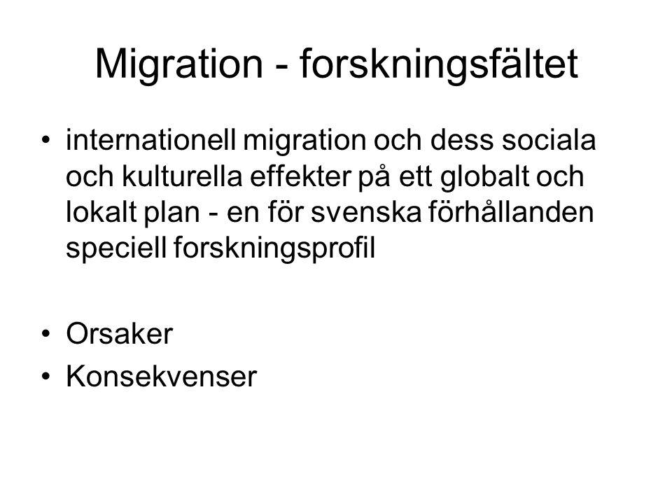 Migration - forskningsfältet •internationell migration och dess sociala och kulturella effekter på ett globalt och lokalt plan - en för svenska förhållanden speciell forskningsprofil •Orsaker •Konsekvenser