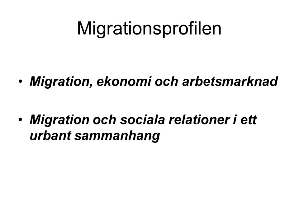Migrationsprofilen •Migration, ekonomi och arbetsmarknad •Migration och sociala relationer i ett urbant sammanhang