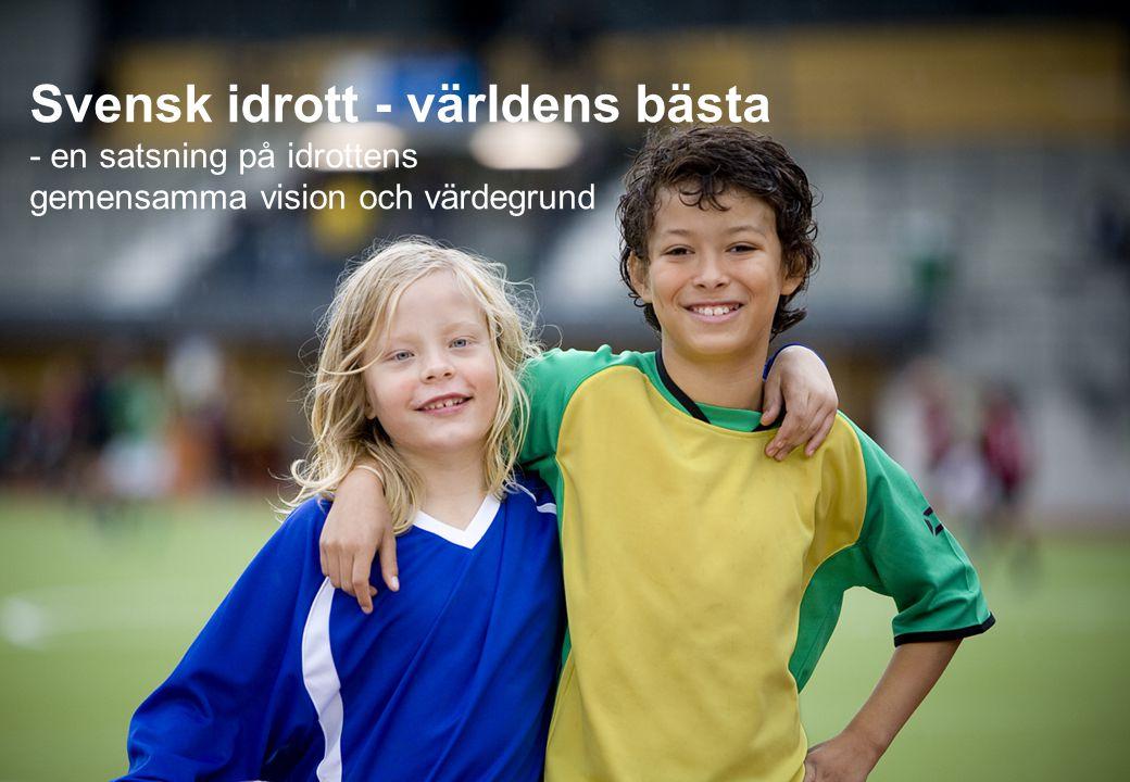 Utgångspunkter i satsningen: Vision Svensk idrott - världens bästa Värdegrund Bygger på fyra kärnvärden: •Glädje och gemenskap •Demokrati och delaktighet •Allas rätt att vara med •Rent spel