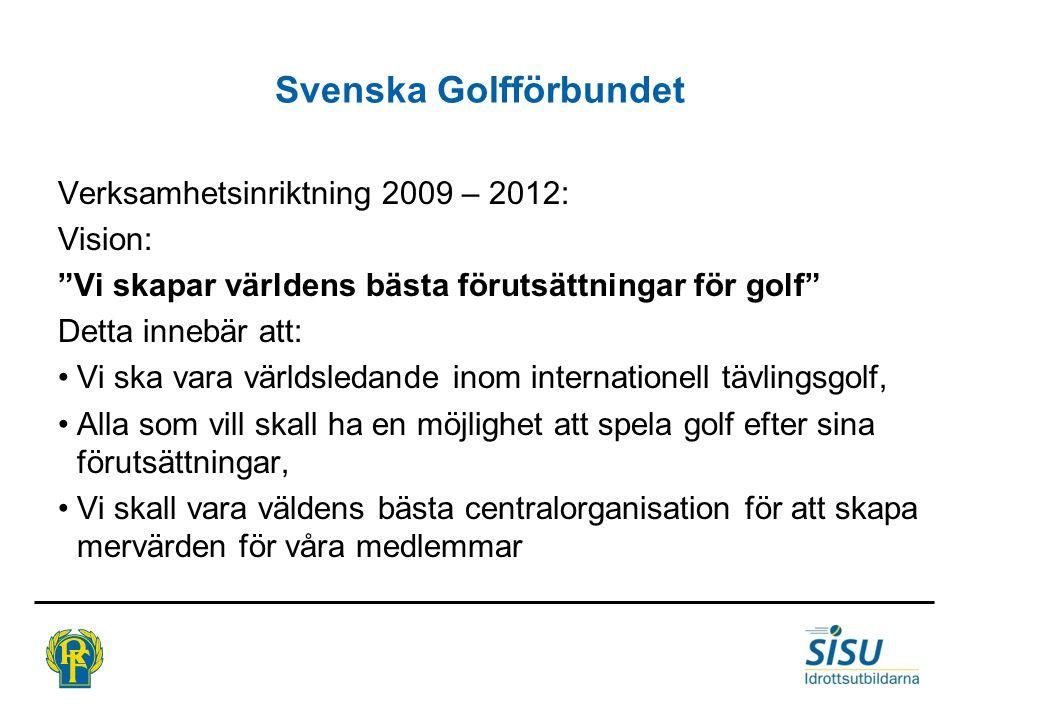 Svenska Golfförbundet Verksamhetsinriktning 2009 – 2012: Vision: Vi skapar världens bästa förutsättningar för golf Detta innebär att: •Vi ska vara världsledande inom internationell tävlingsgolf, •Alla som vill skall ha en möjlighet att spela golf efter sina förutsättningar, •Vi skall vara väldens bästa centralorganisation för att skapa mervärden för våra medlemmar