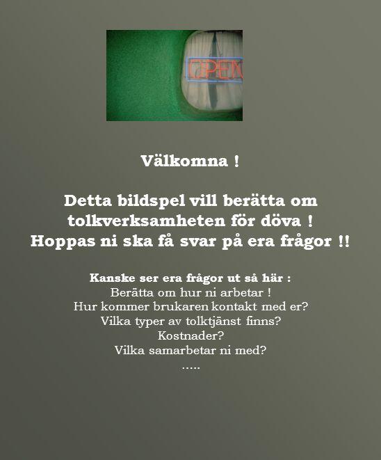 Välkomna ! Detta bildspel vill berätta om tolkverksamheten för döva ! Hoppas ni ska få svar på era frågor !! Kanske ser era frågor ut så här : Berätta