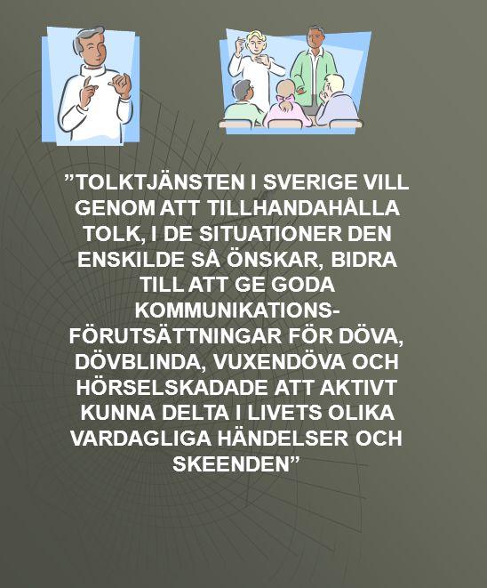 """""""TOLKTJÄNSTEN I SVERIGE VILL GENOM ATT TILLHANDAHÅLLA TOLK, I DE SITUATIONER DEN ENSKILDE SÅ ÖNSKAR, BIDRA TILL ATT GE GODA KOMMUNIKATIONS- FÖRUTSÄTTN"""