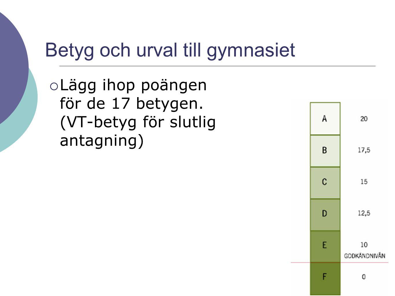 Betyg och urval till gymnasiet  Lägg ihop poängen för de 17 betygen. (VT-betyg för slutlig antagning)
