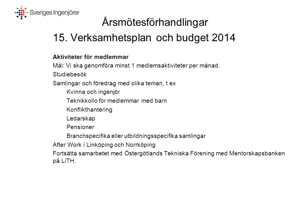 Årsmötesförhandlingar 15. Verksamhetsplan och budget 2014 Aktiviteter för medlemmar Mål: Vi ska genomföra minst 1 medlemsaktiviteter per månad. Studie