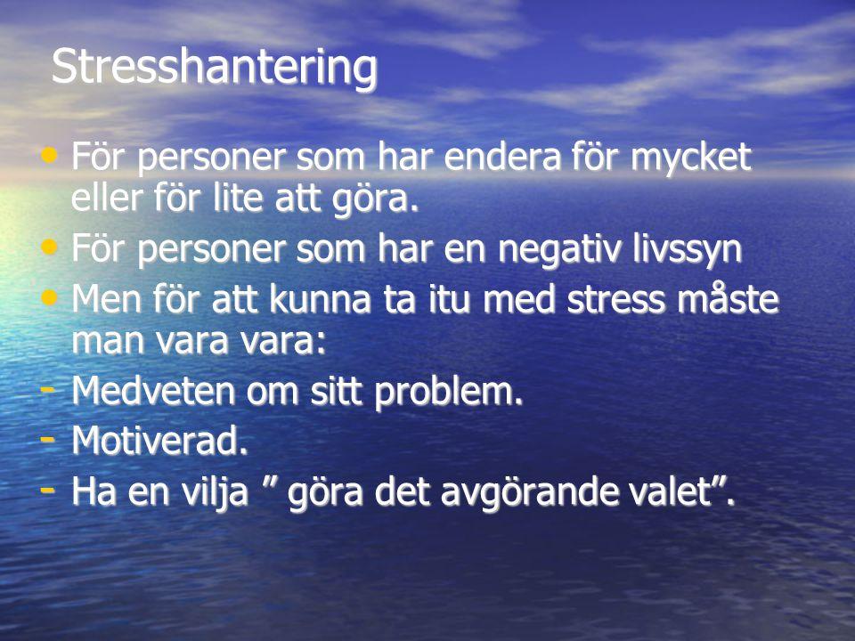 Stresshantering • För personer som har endera för mycket eller för lite att göra. • För personer som har en negativ livssyn • Men för att kunna ta itu