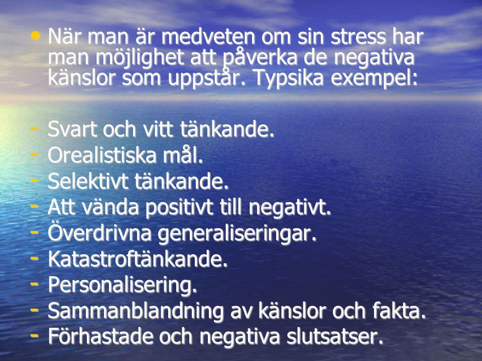 • När man är medveten om sin stress har man möjlighet att påverka de negativa känslor som uppstår. Typsika exempel: - Svart och vitt tänkande. - Oreal