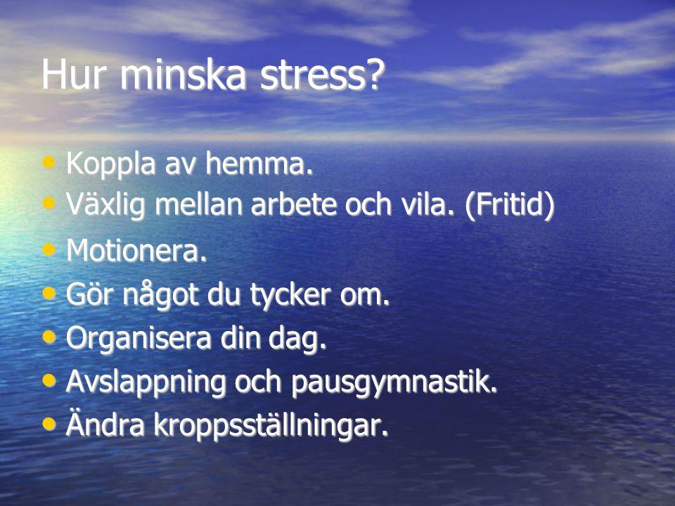 Hur minska stress? • Koppla av hemma. • Växlig mellan arbete och vila. (Fritid) • Motionera. • Gör något du tycker om. • Organisera din dag. • Avslap