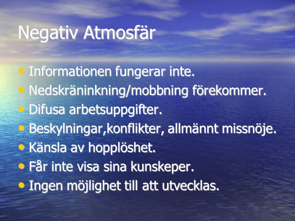 Negativ Atmosfär • Informationen fungerar inte. • Nedskräninkning/mobbning förekommer. • Difusa arbetsuppgifter. • Beskylningar,konflikter, allmännt m