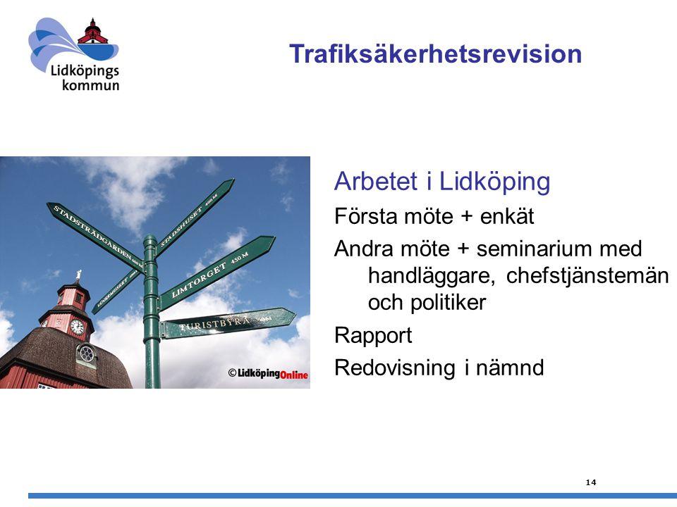14 Arbetet i Lidköping Första möte + enkät Andra möte + seminarium med handläggare, chefstjänstemän och politiker Rapport Redovisning i nämnd Trafiksäkerhetsrevision