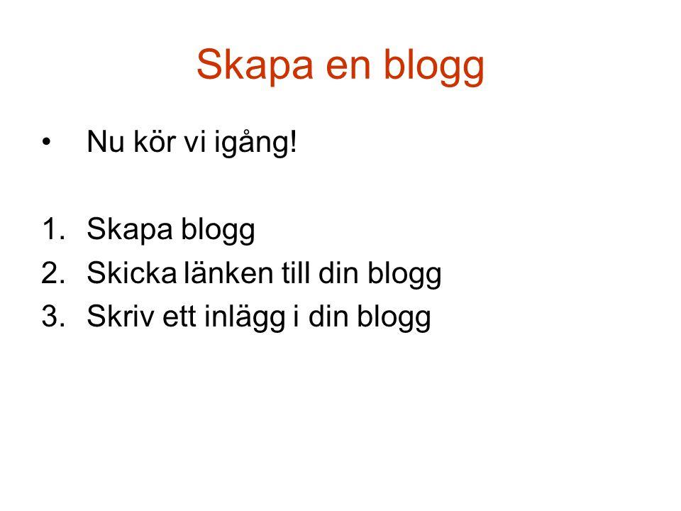 Skapa en blogg •Nu kör vi igång! 1.Skapa blogg 2.Skicka länken till din blogg 3.Skriv ett inlägg i din blogg