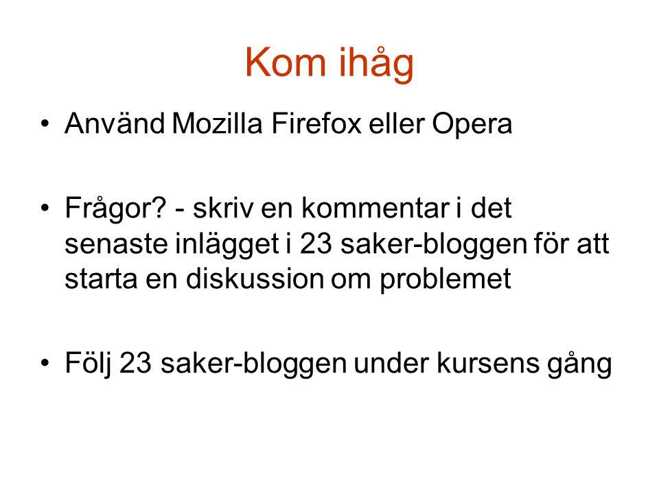 Kom ihåg •Använd Mozilla Firefox eller Opera •Frågor? - skriv en kommentar i det senaste inlägget i 23 saker-bloggen för att starta en diskussion om p