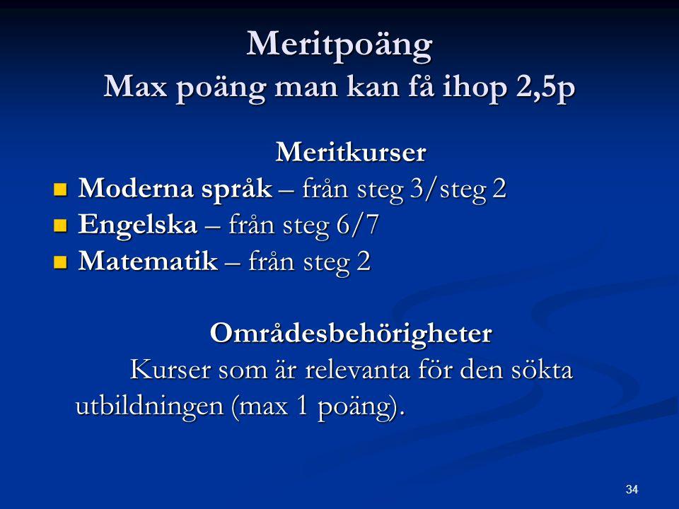 34 Meritpoäng Max poäng man kan få ihop 2,5p Meritkurser  Moderna språk – från steg 3/steg 2  Engelska – från steg 6/7  Matematik – från steg 2 Omr