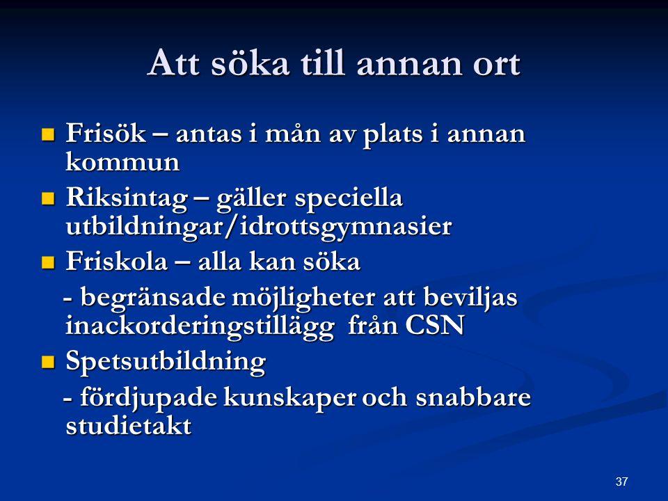 37 Att söka till annan ort  Frisök – antas i mån av plats i annan kommun  Riksintag – gäller speciella utbildningar/idrottsgymnasier  Friskola – al