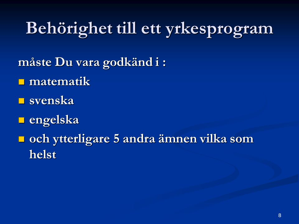 8 Behörighet till ett yrkesprogram måste Du vara godkänd i :  matematik  svenska  engelska  och ytterligare 5 andra ämnen vilka som helst