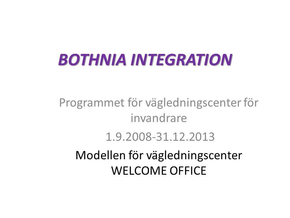 BOTHNIA INTEGRATION Programmet för vägledningscenter för invandrare 1.9.2008-31.12.2013 Modellen för vägledningscenter WELCOME OFFICE