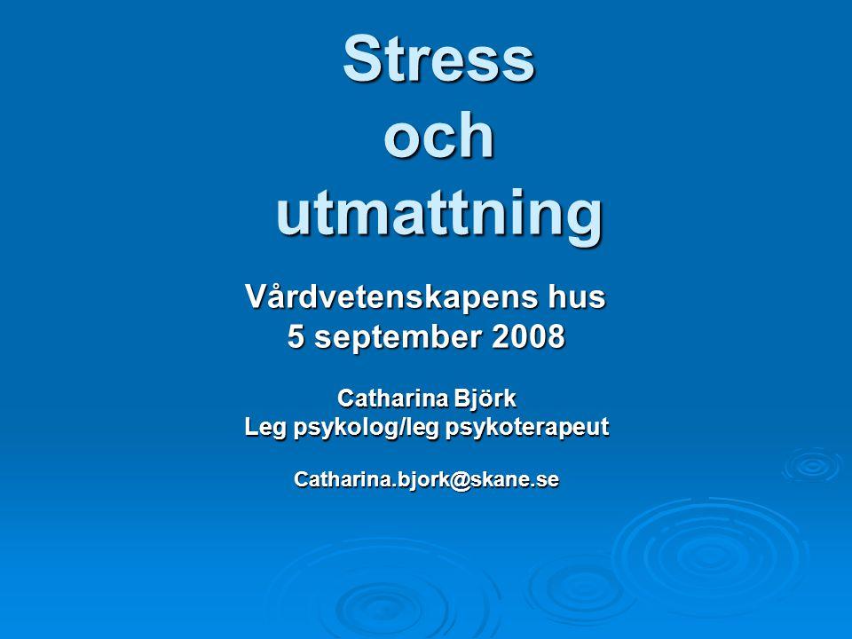 Stress och utmattning Vårdvetenskapens hus 5 september 2008 Catharina Björk Leg psykolog/leg psykoterapeut Catharina.bjork@skane.se
