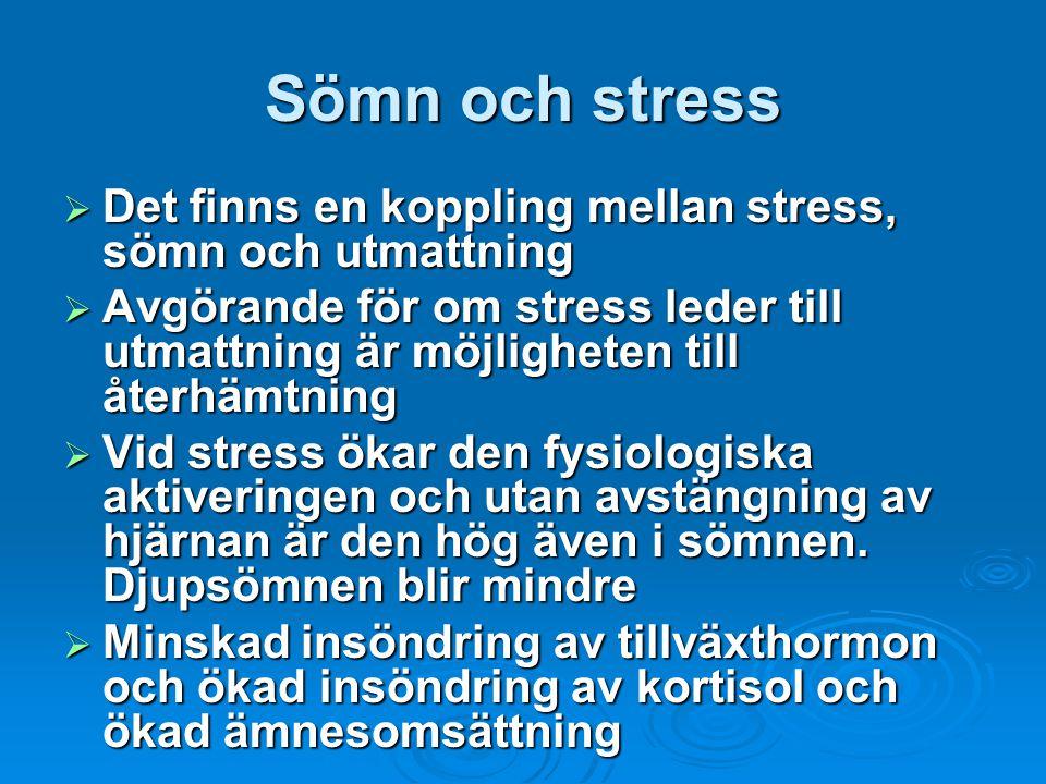 Sömn och stress  Det finns en koppling mellan stress, sömn och utmattning  Avgörande för om stress leder till utmattning är möjligheten till återhämtning  Vid stress ökar den fysiologiska aktiveringen och utan avstängning av hjärnan är den hög även i sömnen.