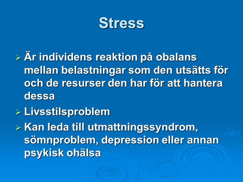 Stress  Är individens reaktion på obalans mellan belastningar som den utsätts för och de resurser den har för att hantera dessa  Livsstilsproblem  Kan leda till utmattningssyndrom, sömnproblem, depression eller annan psykisk ohälsa