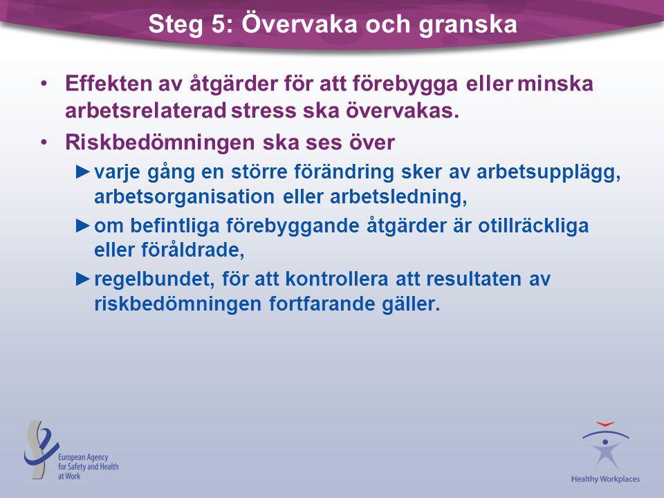 Steg 5: Övervaka och granska •Effekten av åtgärder för att förebygga eller minska arbetsrelaterad stress ska övervakas. •Riskbedömningen ska ses över