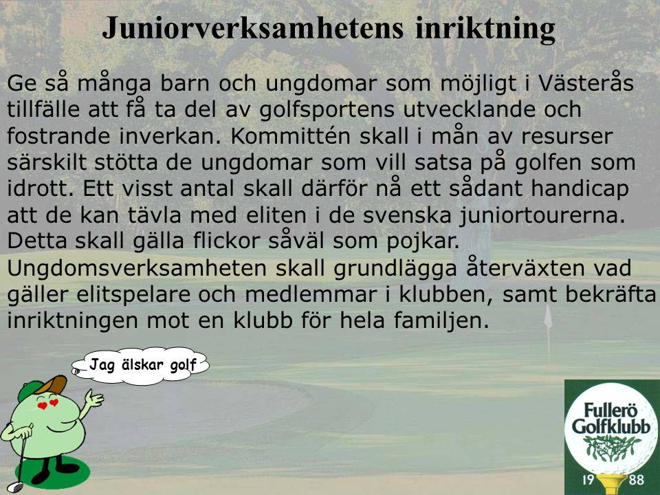 Jag älskar golf • Representant i klubbstyrelsen • 20-tal motiverade och engagerade ledare • Oldboys och oldgirls engagerade i juniorverksamheten • Juniorredaktör i klubbtidningen (egen juniorsida) • Heltidsanställd pro med djupt engagemang för juniorerna • Golfskolor (fulltecknade i april) • Vinteraktiviteter • Från 2003 full rösträtt från 7-års ålder • Klubbhusområde och träningsområde väl anpassat för juniorer • Korthålsbana öppen för alla (inga krav) • Juniorer som leder juniorer • En range som sköts av juniorerna och deras föräldrar Vi har
