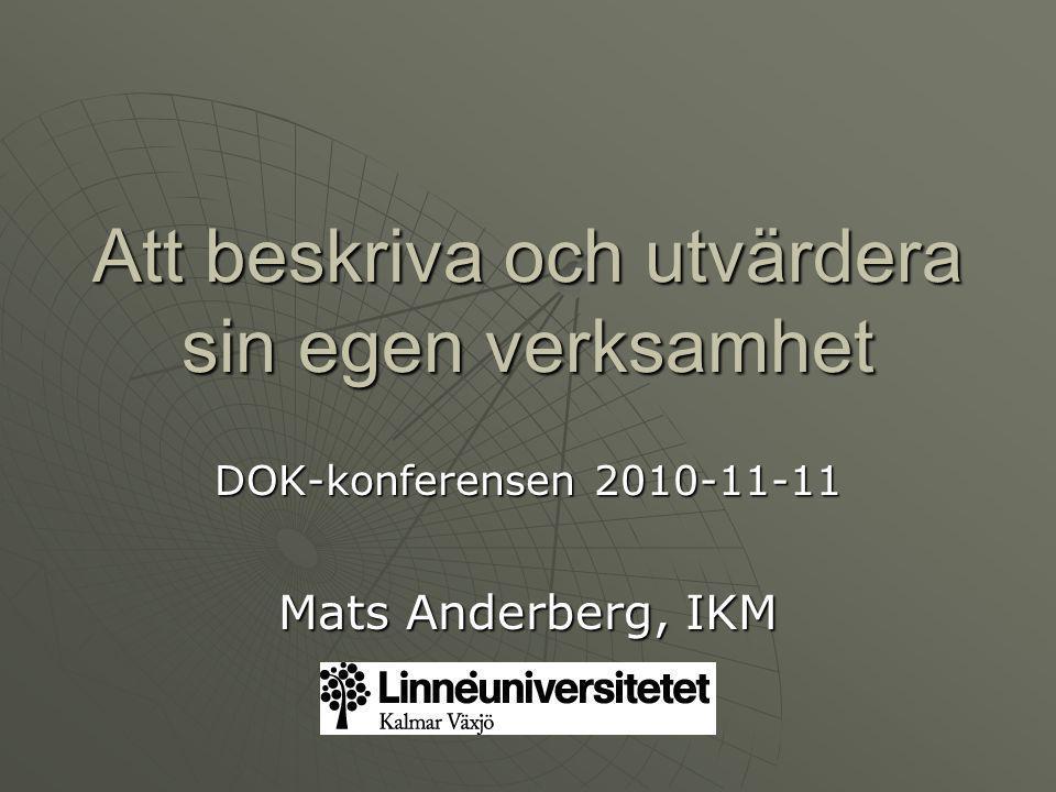 Att beskriva och utvärdera sin egen verksamhet DOK-konferensen 2010-11-11 Mats Anderberg, IKM