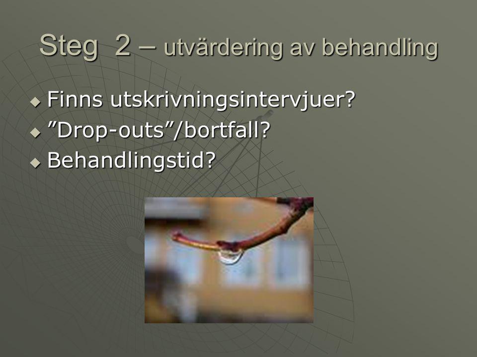 """Steg 2 – utvärdering av behandling  Finns utskrivningsintervjuer?  """"Drop-outs""""/bortfall?  Behandlingstid?"""