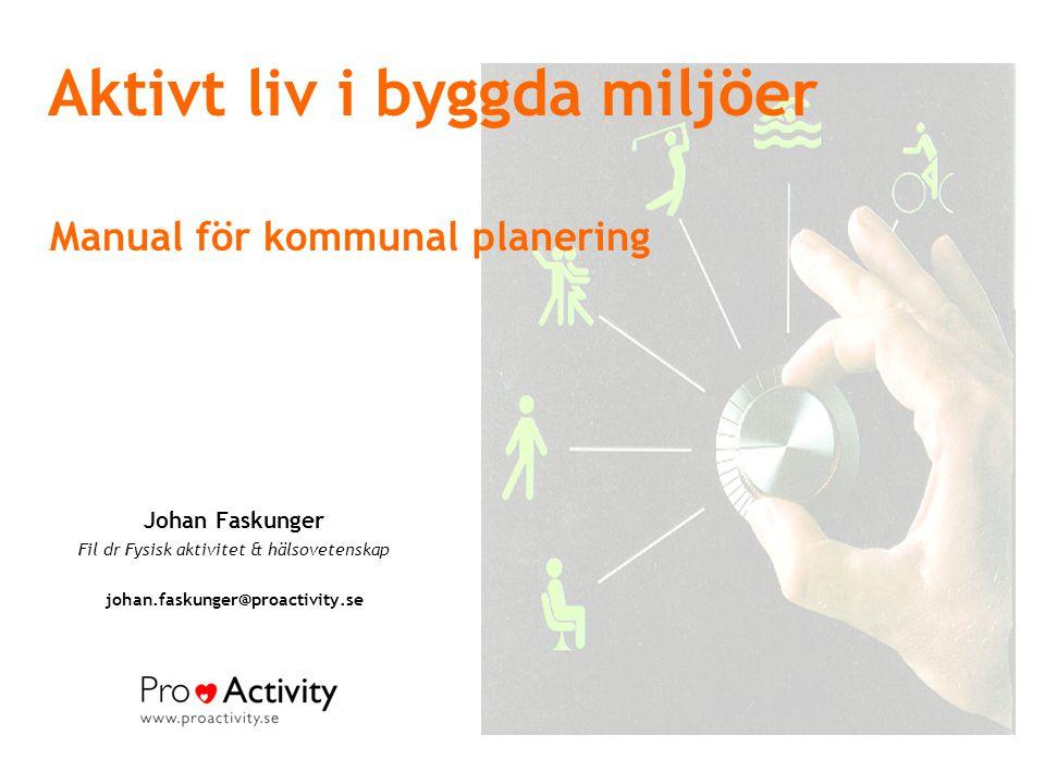 Aktivt liv i byggda miljöer M Manual för kommunal planering Johan Faskunger Fil dr Fysisk aktivitet & hälsovetenskap johan.faskunger@proactivity.se