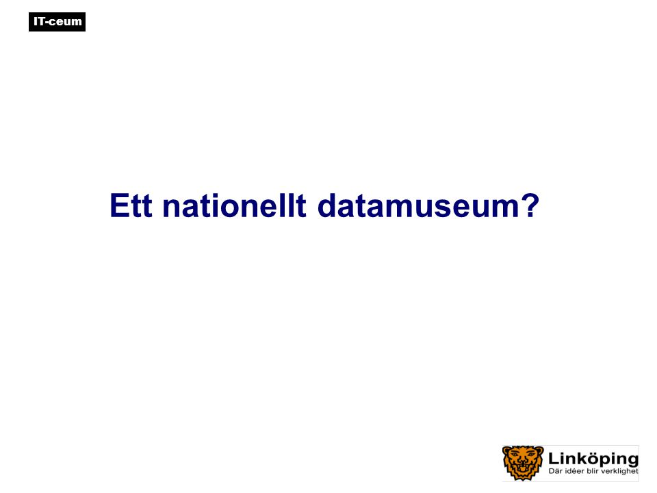 IT-ceum Ett nationellt datamuseum •Ingen annan teknik har på så kort tid, så radikalt omdanat samhället och trängt så djupt in i allas våra liv.