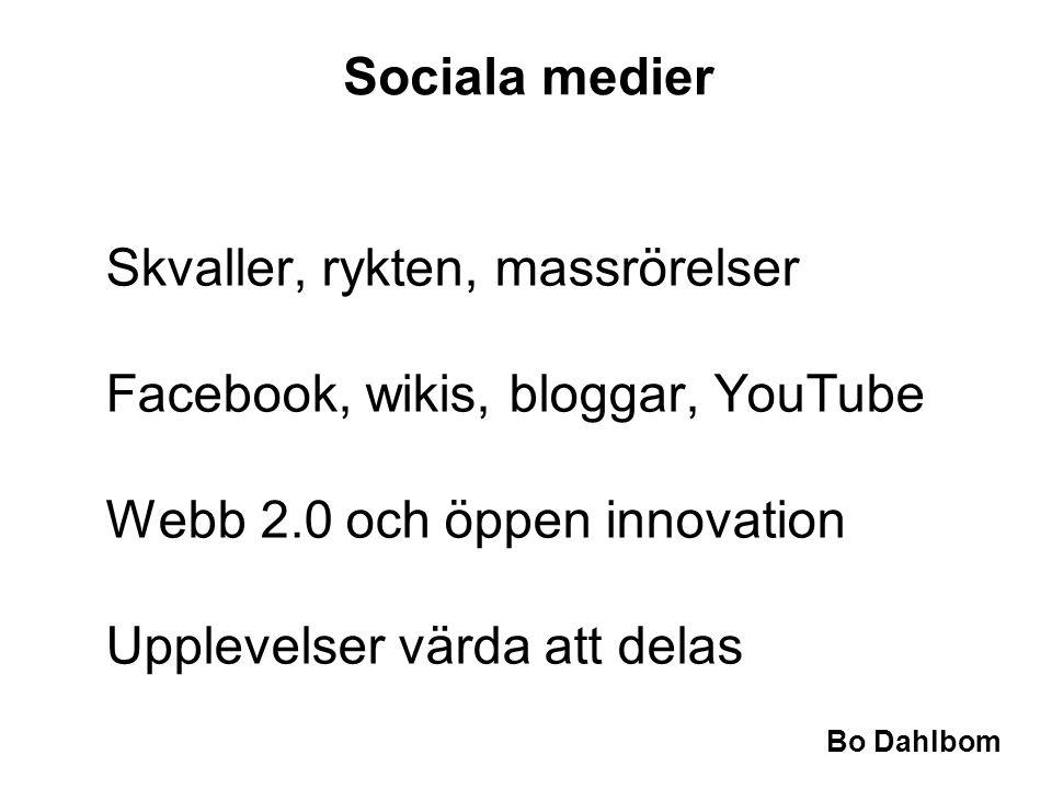 Bo Dahlbom Sociala medier Skvaller, rykten, massrörelser Facebook, wikis, bloggar, YouTube Webb 2.0 och öppen innovation Upplevelser värda att delas