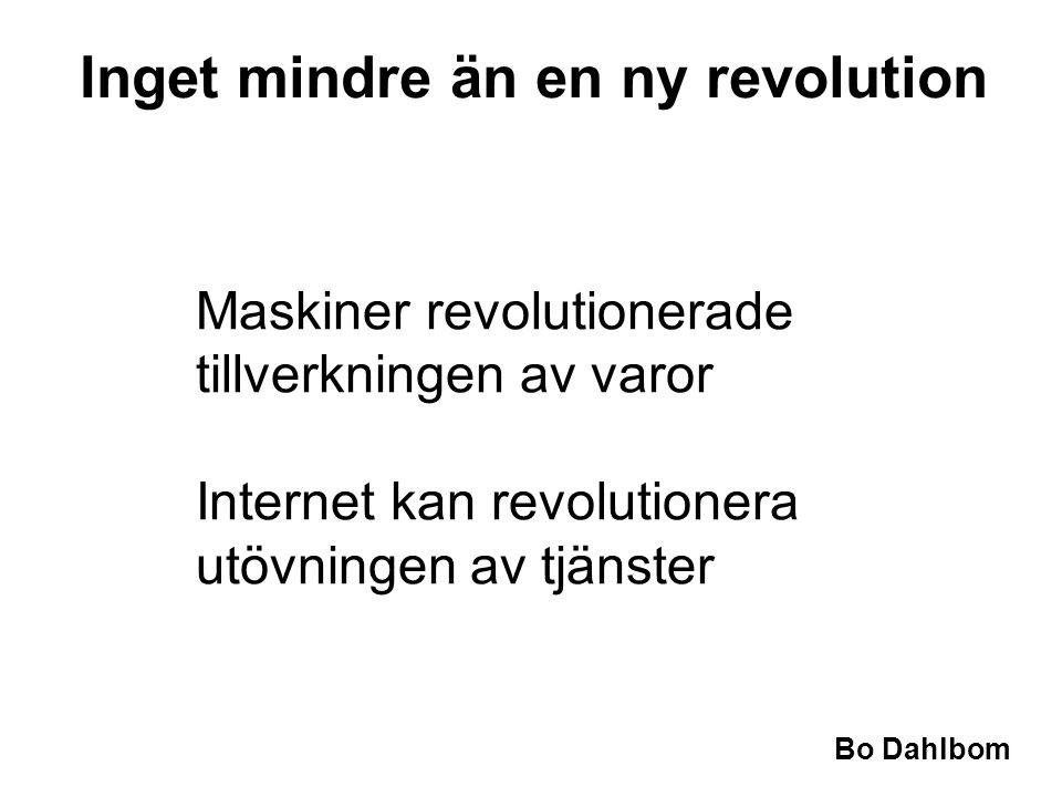 Bo Dahlbom •Maskiner revolutionerade tillverkningen av varor •Internet kan revolutionera utövningen av tjänster Inget mindre än en ny revolution