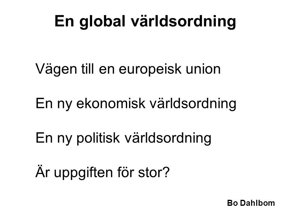 Bo Dahlbom •Vägen till en europeisk union •En ny ekonomisk världsordning •En ny politisk världsordning •Är uppgiften för stor.