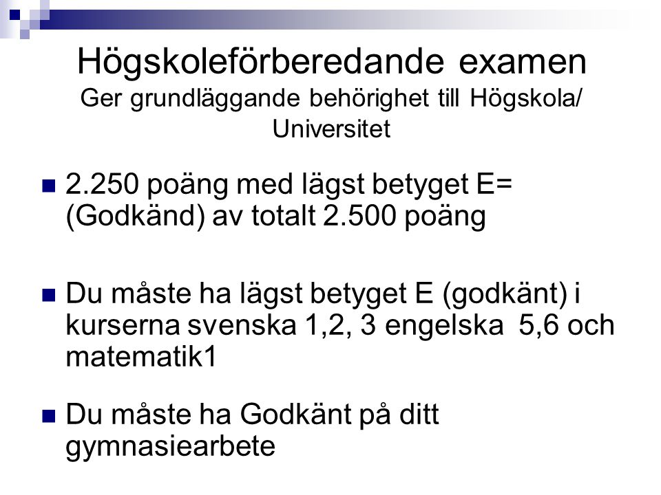Högskoleförberedande examen Ger grundläggande behörighet till Högskola/ Universitet  2.250 poäng med lägst betyget E= (Godkänd) av totalt 2.500 poäng