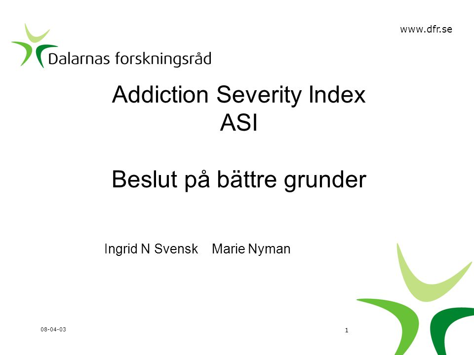 Addiction Severity Index ASI Beslut på bättre grunder Ingrid N Svensk Marie Nyman 08-04-03 1 www.dfr.se