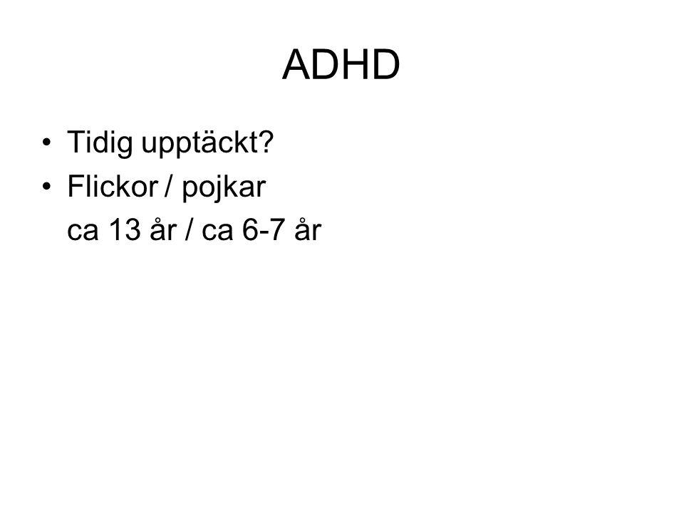 ADHD •Tidig upptäckt? •Flickor / pojkar ca 13 år / ca 6-7 år