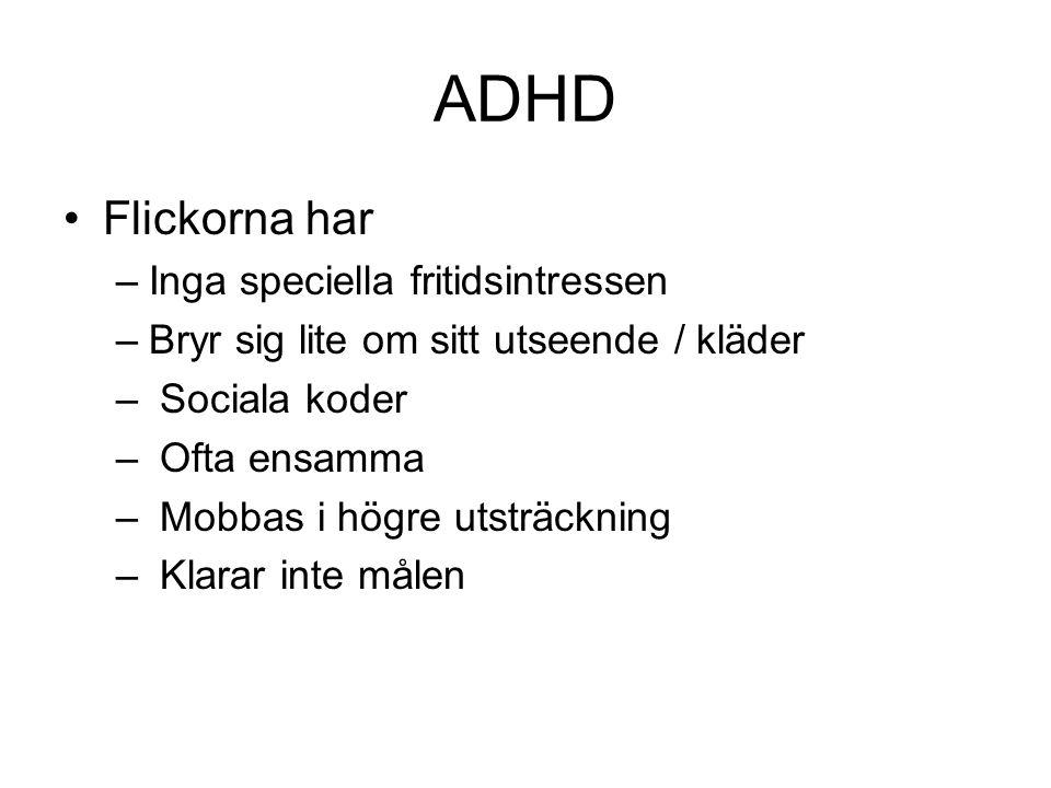 ADHD •Flickorna har –Inga speciella fritidsintressen –Bryr sig lite om sitt utseende / kläder – Sociala koder – Ofta ensamma – Mobbas i högre utsträck