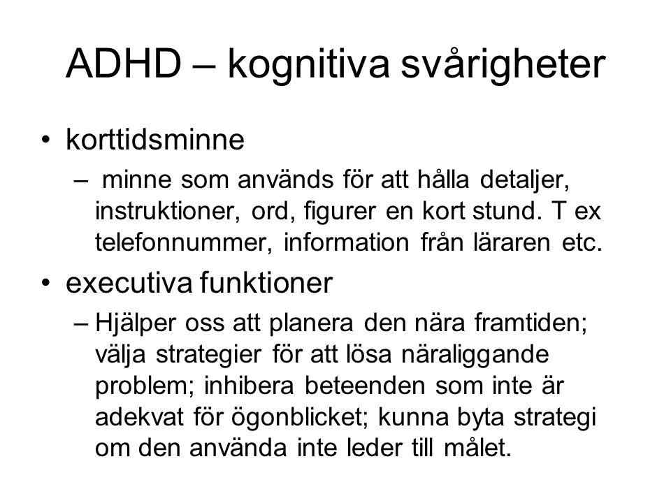 ADHD – kognitiva svårigheter •korttidsminne – minne som används för att hålla detaljer, instruktioner, ord, figurer en kort stund. T ex telefonnummer,