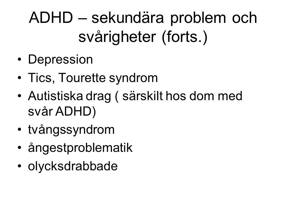 ADHD – sekundära problem och svårigheter (forts.) •Perceptionsstörning •Sömnstörning •Missbruk •Bipolär sjukdom (mano-depressiv) •Uppförandestörning, antisocialt beteende •( i svenska fängelser har man funnit att 40-70 % av internerna uppfyller diagnos- kriterierna for ADHD)