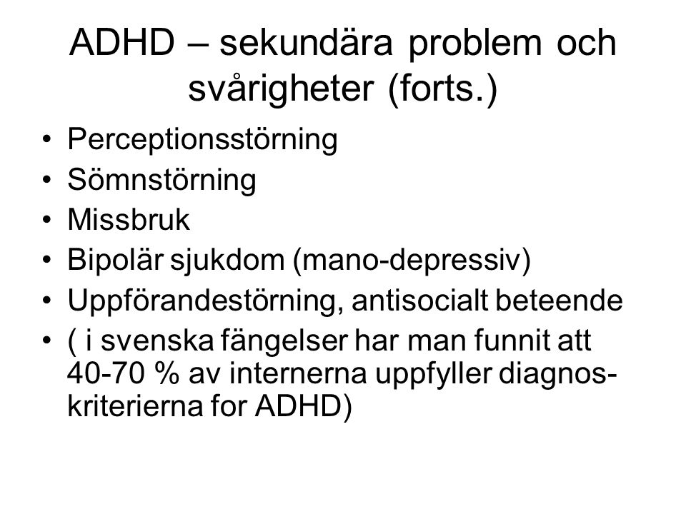 ADHD – sekundära problem och svårigheter (forts.) •Perceptionsstörning •Sömnstörning •Missbruk •Bipolär sjukdom (mano-depressiv) •Uppförandestörning,