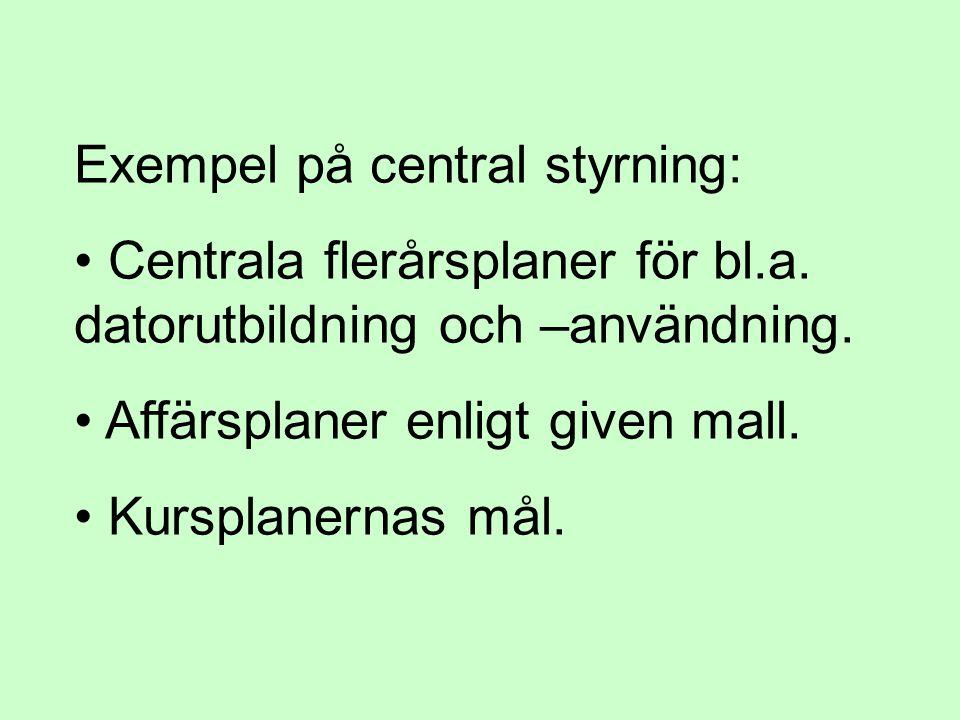 Exempel på central styrning: • Centrala flerårsplaner för bl.a. datorutbildning och –användning. • Affärsplaner enligt given mall. • Kursplanernas mål
