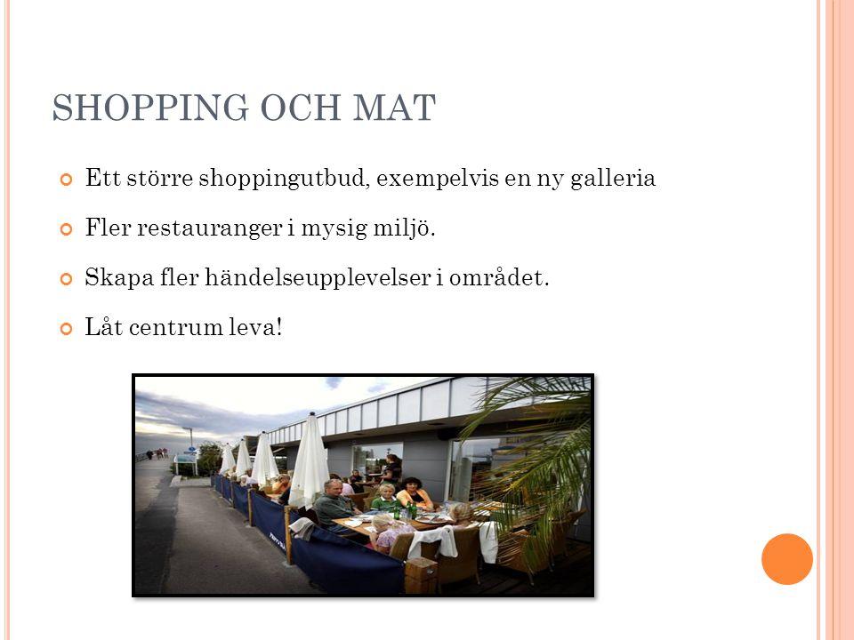 SHOPPING OCH MAT Ett större shoppingutbud, exempelvis en ny galleria Fler restauranger i mysig miljö. Skapa fler händelseupplevelser i området. Låt ce