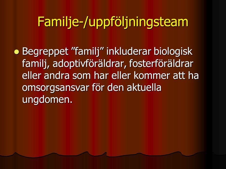Familje-/uppföljningsteam  Begreppet familj inkluderar biologisk familj, adoptivföräldrar, fosterföräldrar eller andra som har eller kommer att ha omsorgsansvar för den aktuella ungdomen.
