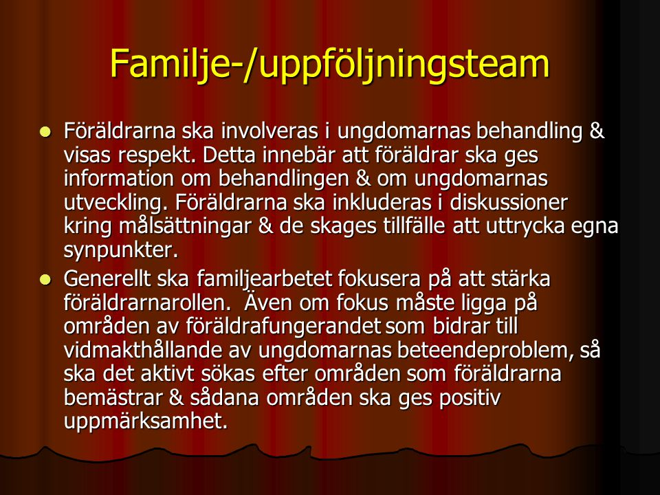 Familje-/uppföljningsteam  Föräldrarna ska involveras i ungdomarnas behandling & visas respekt. Detta innebär att föräldrar ska ges information om be