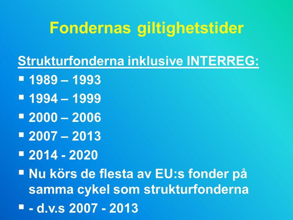 Fondernas giltighetstider Strukturfonderna inklusive INTERREG:  1989 – 1993  1994 – 1999  2000 – 2006  2007 – 2013  2014 - 2020  Nu körs de flesta av EU:s fonder på samma cykel som strukturfonderna  - d.v.s 2007 - 2013