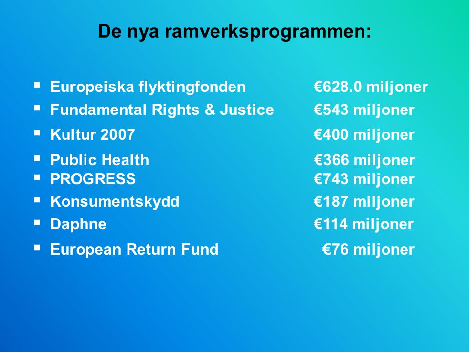 De nya ramverksprogrammen:  Europeiska flyktingfonden €628.0 miljoner  Fundamental Rights & Justice€543 miljoner  Kultur 2007€400 miljoner  Public Health €366 miljoner  PROGRESS€743 miljoner  Konsumentskydd €187 miljoner  Daphne€114 miljoner  European Return Fund €76 miljoner