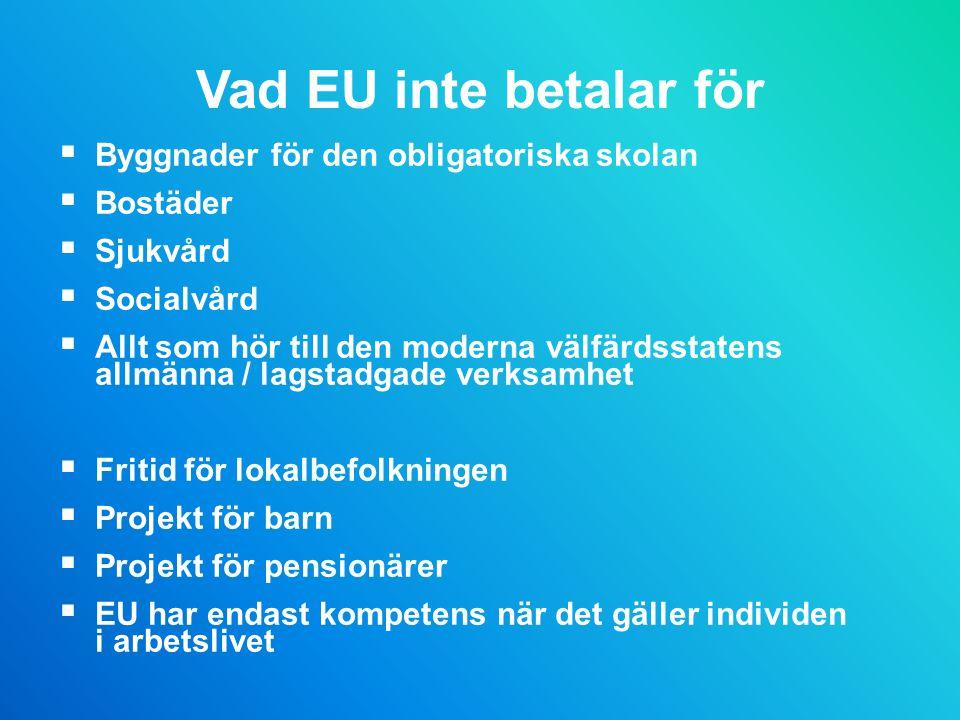 Vad EU inte betalar för  Byggnader för den obligatoriska skolan  Bostäder  Sjukvård  Socialvård  Allt som hör till den moderna välfärdsstatens allmänna / lagstadgade verksamhet  Fritid för lokalbefolkningen  Projekt för barn  Projekt för pensionärer  EU har endast kompetens när det gäller individen i arbetslivet