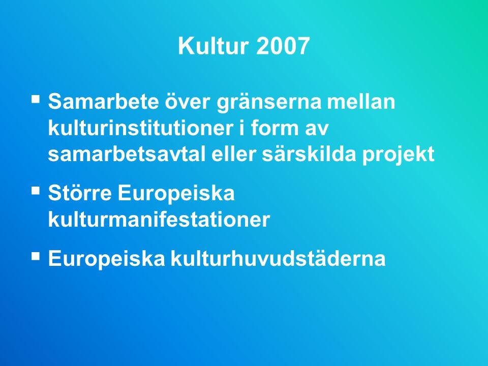 Kultur 2007  Samarbete över gränserna mellan kulturinstitutioner i form av samarbetsavtal eller särskilda projekt  Större Europeiska kulturmanifestationer  Europeiska kulturhuvudstäderna