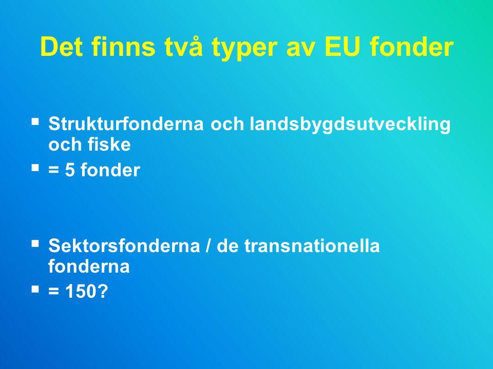 Det finns två typer av EU fonder  Strukturfonderna och landsbygdsutveckling och fiske  = 5 fonder  Sektorsfonderna / de transnationella fonderna  = 150?