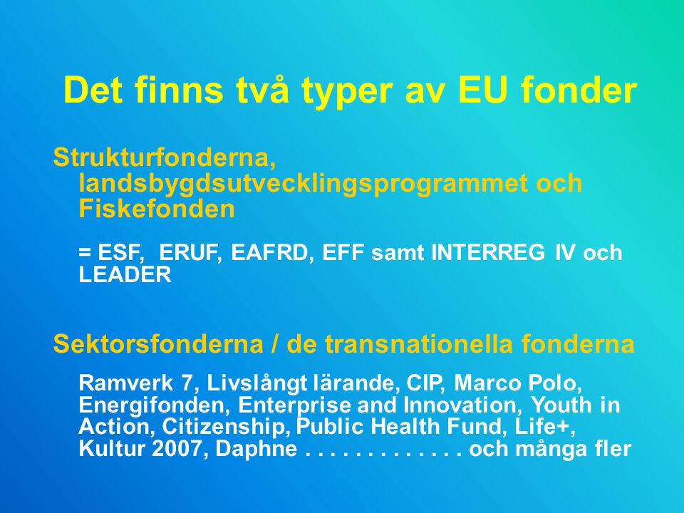 Det finns två typer av EU fonder Strukturfonderna, landsbygdsutvecklingsprogrammet och Fiskefonden = ESF, ERUF, EAFRD, EFF samt INTERREG IV och LEADER Sektorsfonderna / de transnationella fonderna Ramverk 7, Livslångt lärande, CIP, Marco Polo, Energifonden, Enterprise and Innovation, Youth in Action, Citizenship, Public Health Fund, Life+, Kultur 2007, Daphne.............