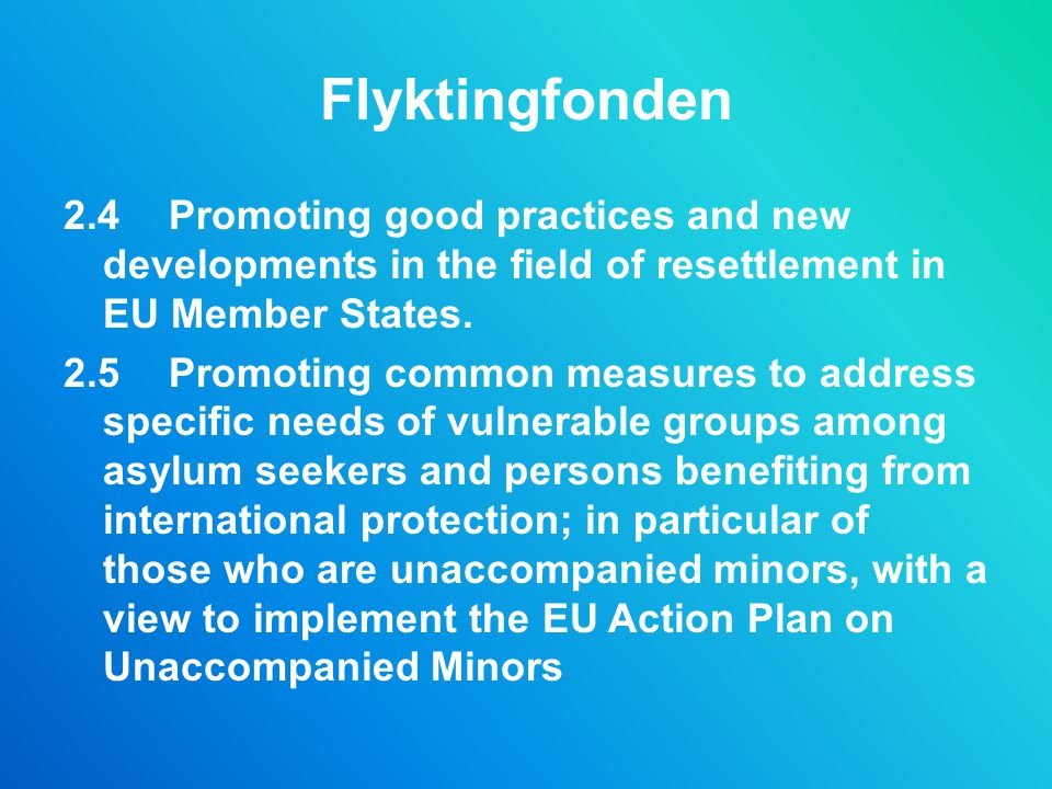 Flyktingfonden 2.4 Promoting good practices and new developments in the field of resettlement in EU Member States. 2.5 Promoting common measures to ad
